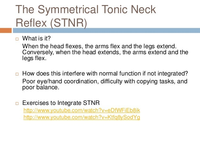 The Symmetrical Tonic NeckReflex (STNR)   What is it?    When the head flexes, the arms flex and the legs extend.    Conv...