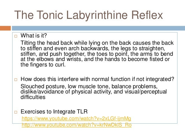 The Tonic Labyrinthine Reflex   What is it?    Tilting the head back while lying on the back causes the back    to stiffe...