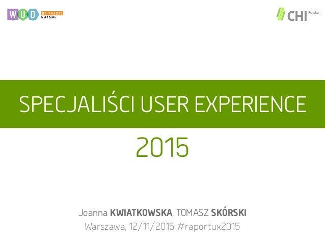 SPECJALIŚCI USER EXPERIENCE Joanna KWIATKOWSKA, TOMASZ SKÓRSKI Warszawa, 12/11/2015 #raportux2015 2015