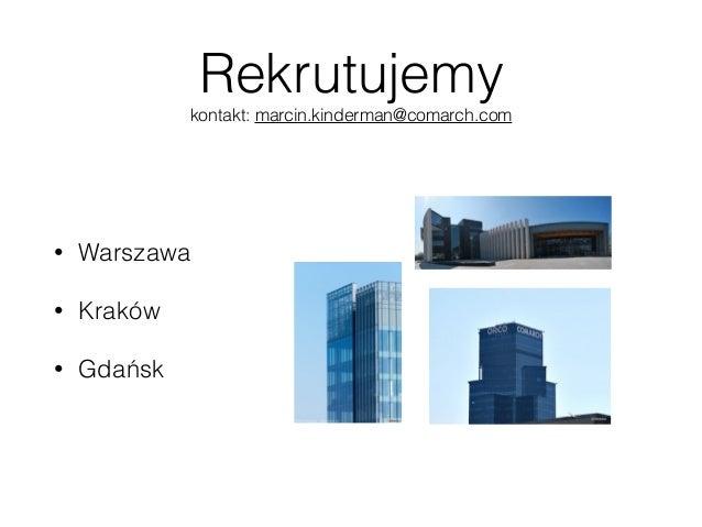 Rekrutujemy kontakt: marcin.kinderman@comarch.com • Warszawa • Kraków • Gdańsk