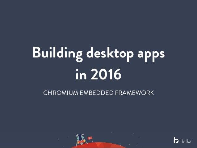 Belka Building desktop apps in 2016 CHROMIUM EMBEDDED FRAMEWORK