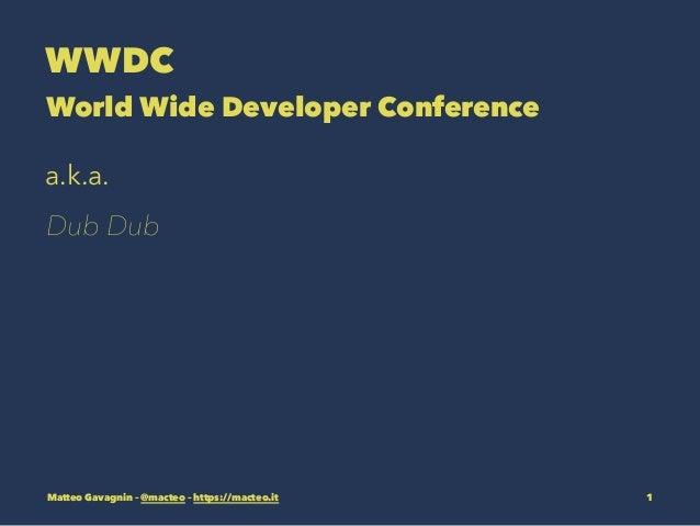 WWDC World Wide Developer Conference a.k.a. Dub Dub Matteo Gavagnin – @macteo – https://macteo.it 1