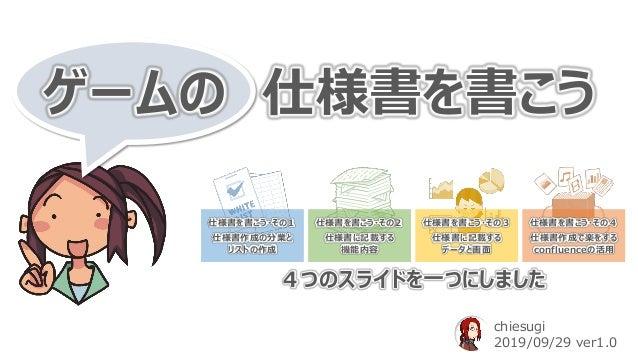 ゲームの 仕様書を書こう chiesugi 2019/09/29 ver1.0 仕様書を書こう・その1 仕様書作成の分業と リストの作成 仕様書を書こう・その2 仕様書に記載する 機能内容 仕様書を書こう・その3 仕様書に記載する データと画面...