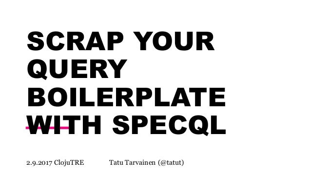 SCRAP YOUR QUERY BOILERPLATE WITH SPECQL 2.9.2017 ClojuTRE Tatu Tarvainen (@tatut)