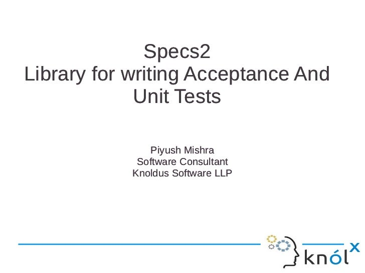 Specs2Library for writing Acceptance And             Unit Tests               Piyush Mishra             Software Consultan...