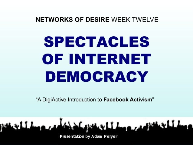 "SPECTACLES OF INTERNET DEMOCRACY NETWORKS OF DESIRE WEEK TWELVE ""A DigiActive Introduction to Facebook Activism"" Presentat..."