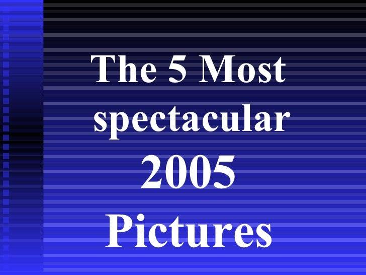<ul><li>The 5 Most spectacular  </li></ul><ul><li>005 </li></ul><ul><li>Pictures </li></ul>