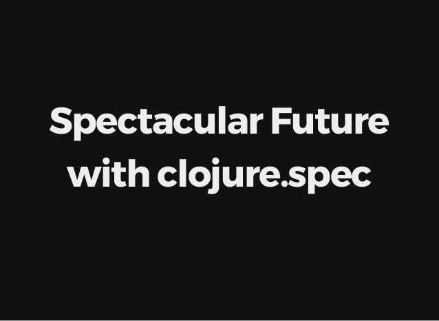 Spectacular	Future with	clojure.spec