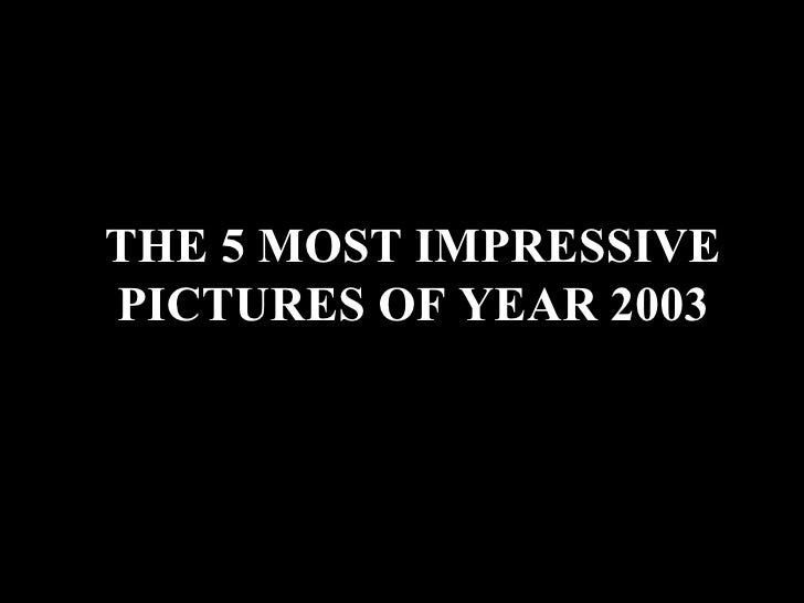 THE 5 MOST IMPRESSIVE PICTURES OF YEAR 2003