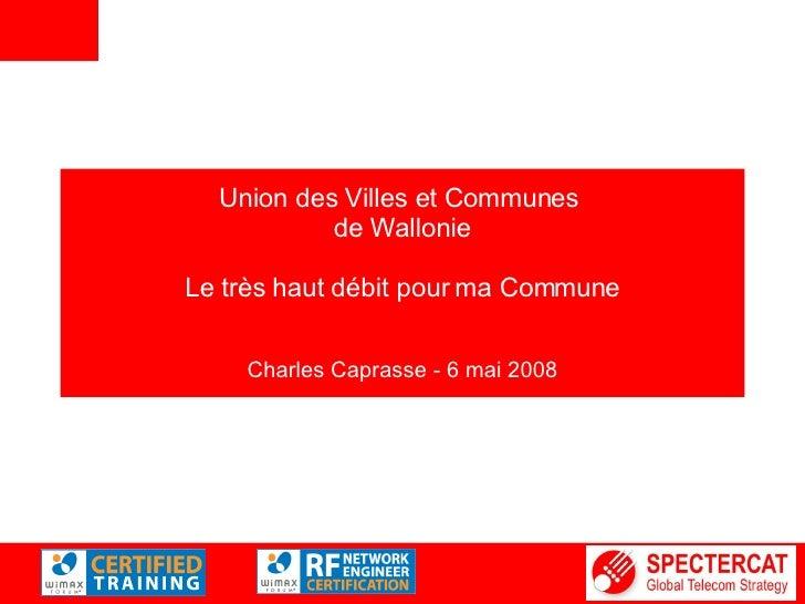 Union des Villes et Communes  de Wallonie Le très haut débit pour ma Commune Charles Caprasse - 6 mai 2008