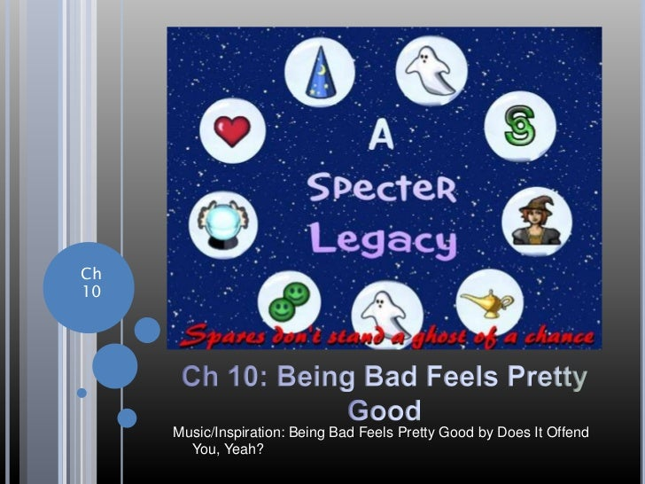 Ch10     Music/Inspiration: Being Bad Feels Pretty Good by Does It Offend       You, Yeah?