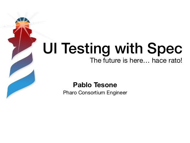 UI Testing with Spec The future is here… hace rato! Pablo Tesone Pharo Consortium Engineer