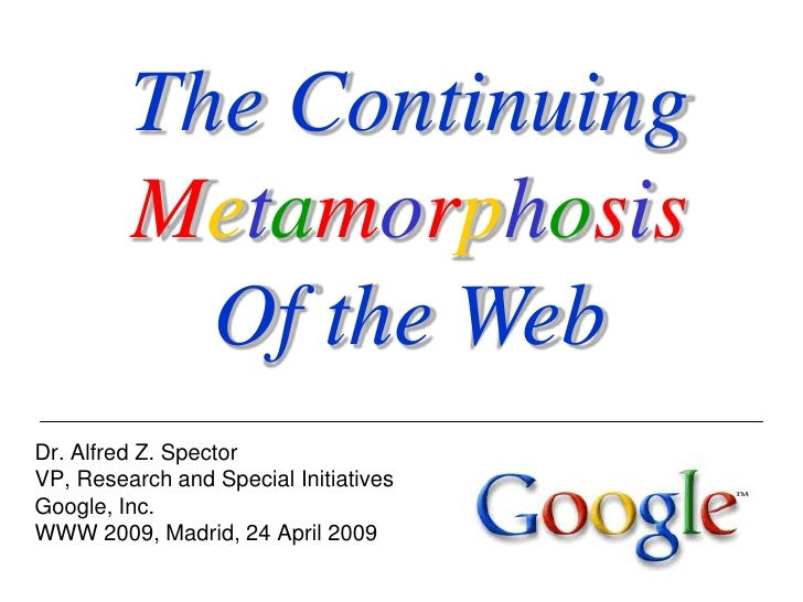 The Continuing          Metamorphosis            Of the Web Dr. Alfred Z. Spector VP, Research and Special Initiatives Goo...
