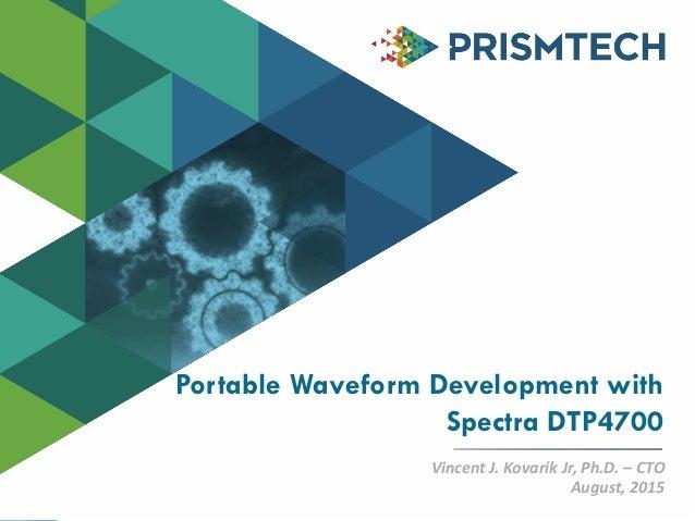 Copyright©PrismTech2014 Portable Waveform Development with Spectra DTP4700 Vincent J. Kovarik Jr, Ph.D. – CTO August, 2015