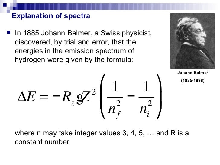 Explanation of spectra   In 1885 Johann Balmer, a Swiss physicist,    discovered, by trial and error, that the    energie...