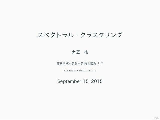 1/25 スペクトラル・クラスタリング 宮澤 彬 総合研究大学院大学 博士前期 1 年 miyazawa-a@nii.ac.jp September 15, 2015