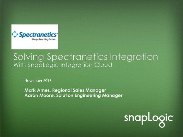 Solving Spectranetics Integration With SnapLogic Integration Cloud  Mark Ames, Regional Sales Manager Aaron Moore, Solutio...