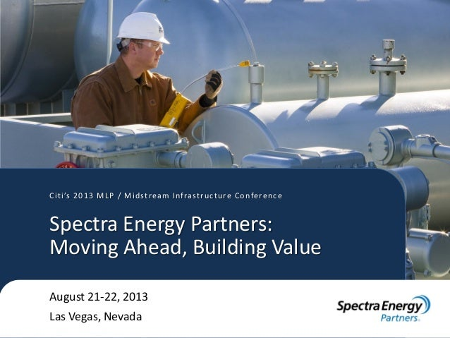 Citi's 2013 MLP / Midstream Infrastructure Conference August 21-22, 2013 Las Vegas, Nevada Spectra Energy Partners: Moving...