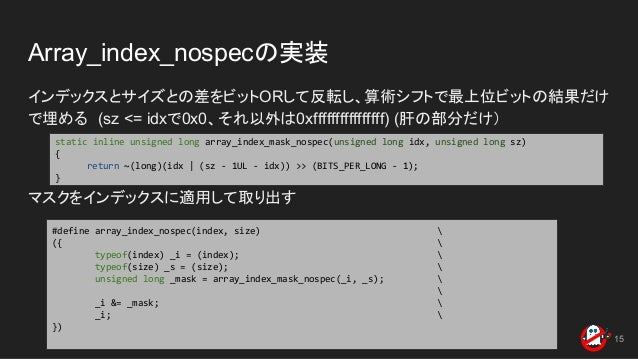 Array_index_nospecの実装 インデックスとサイズとの差をビットORして反転し、算術シフトで最上位ビットの結果だけ で埋める (sz <= idxで0x0、それ以外は0xffffffffffffffff) (肝の部分だけ) マスク...