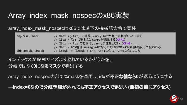 Array_index_mask_nospecのx86実装 array_index_mask_nospecはx86では以下の機械語命令で実装 インデックスが配列サイズより溢れているかどうかを、 分岐ではなく0になるマスクで判別する array_...