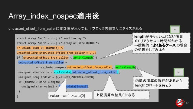 Array_index_nospec適用後 untrasted_offset_from_callerに変な値が入っても、 ifブロック内部でサニタイズされる 17 struct array *arr1 = ...; /* small array...