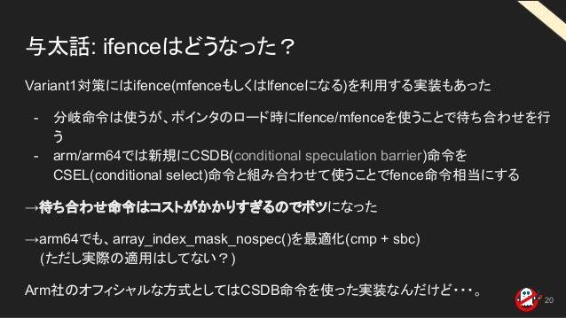 与太話: ifenceはどうなった? Variant1対策にはifence(mfenceもしくはlfenceになる)を利用する実装もあった - 分岐命令は使うが、ポインタのロード時にlfence/mfenceを使うことで待ち合わせを行 う - ...