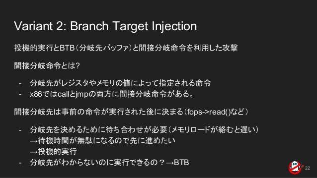 Variant 2: Branch Target Injection 投機的実行とBTB(分岐先バッファ)と間接分岐命令を利用した攻撃 間接分岐命令とは? - 分岐先がレジスタやメモリの値によって指定される命令 - x86ではcallとjmpの...