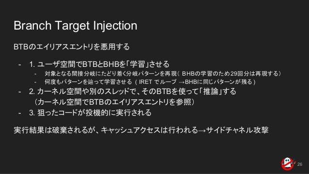 Branch Target Injection BTBのエイリアスエントリを悪用する - 1. ユーザ空間でBTBとBHBを「学習」させる - 対象となる間接分岐にたどり着く分岐パターンを再現( BHBの学習のため29回分は再現する) - 何度...