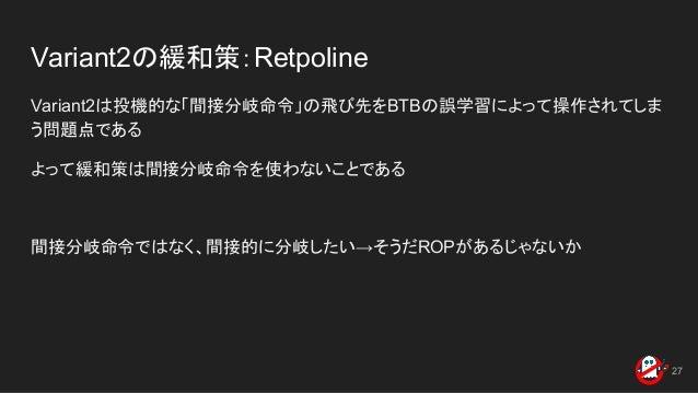 Variant2の緩和策:Retpoline Variant2は投機的な「間接分岐命令」の飛び先をBTBの誤学習によって操作されてしま う問題点である よって緩和策は間接分岐命令を使わないことである 間接分岐命令ではなく、間接的に分岐したい→そ...
