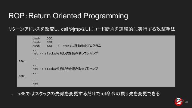 ROP:Return Oriented Programming リターンアドレスを改変し、callやjmpなしにコード断片を連続的に実行する攻撃手法 - x86ではスタックの先頭を変更するだけでret命令の戻り先を変更できる 28 push C...