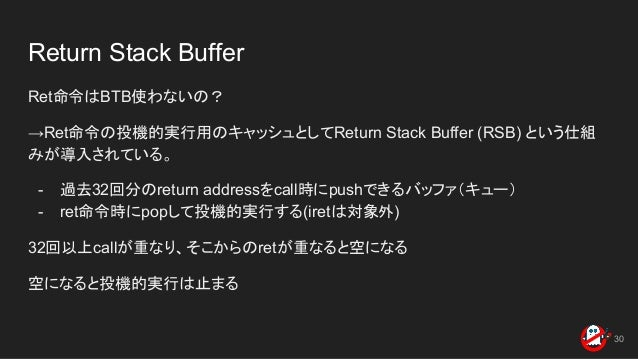 Return Stack Buffer Ret命令はBTB使わないの? →Ret命令の投機的実行用のキャッシュとしてReturn Stack Buffer (RSB) という仕組 みが導入されている。 - 過去32回分のreturn addre...