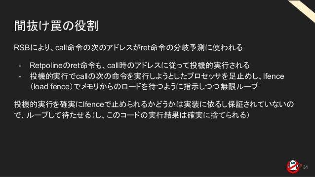 間抜け罠の役割 RSBにより、call命令の次のアドレスがret命令の分岐予測に使われる - Retpolineのret命令も、call時のアドレスに従って投機的実行される - 投機的実行でcallの次の命令を実行しようとしたプロセッサを足止め...