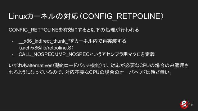 Linuxカーネルの対応(CONFIG_RETPOLINE) CONFIG_RETPOLINEを有効にすると以下の処理が行われる - __x86_indirect_thunk_*をカーネル内で再実装する (arch/x86/lib/retpol...