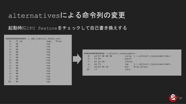 alternativesによる命令列の変更 起動時にCPU featureをチェックして自己書き換えする 0000000000000000 <__x86_indirect_thunk_rax>: 0: ff e0 jmpq *%rax 2: 9...
