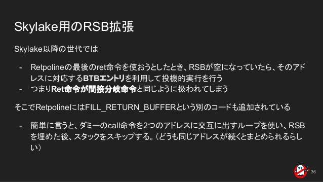 Skylake用のRSB拡張 Skylake以降の世代では - Retpolineの最後のret命令を使おうとしたとき、RSBが空になっていたら、そのアド レスに対応するBTBエントリを利用して投機的実行を行う - つまりRet命令が間接分岐命...