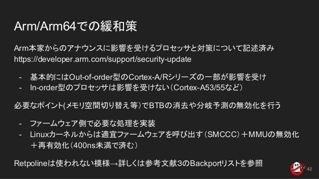Arm/Arm64での緩和策 Arm本家からのアナウンスに影響を受けるプロセッサと対策について記述済み https://developer.arm.com/support/security-update - 基本的にはOut-of-order型...