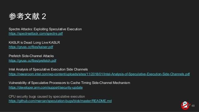 参考文献 2 Spectre Attacks: Exploiting Speculative Execution https://spectreattack.com/spectre.pdf KASLR is Dead: Long Live KA...