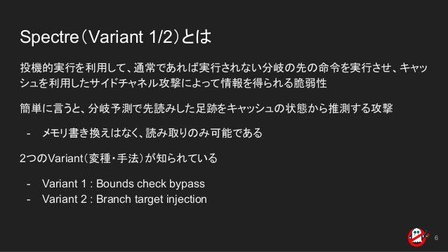 Spectre(Variant 1/2)とは 投機的実行を利用して、通常であれば実行されない分岐の先の命令を実行させ、キャッ シュを利用したサイドチャネル攻撃によって情報を得られる脆弱性 簡単に言うと、分岐予測で先読みした足跡をキャッシュの状態...