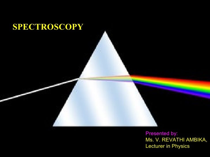 SPECTROSCOPY               Presented by:               Ms. V. REVATHI AMBIKA,               Lecturer in Physics