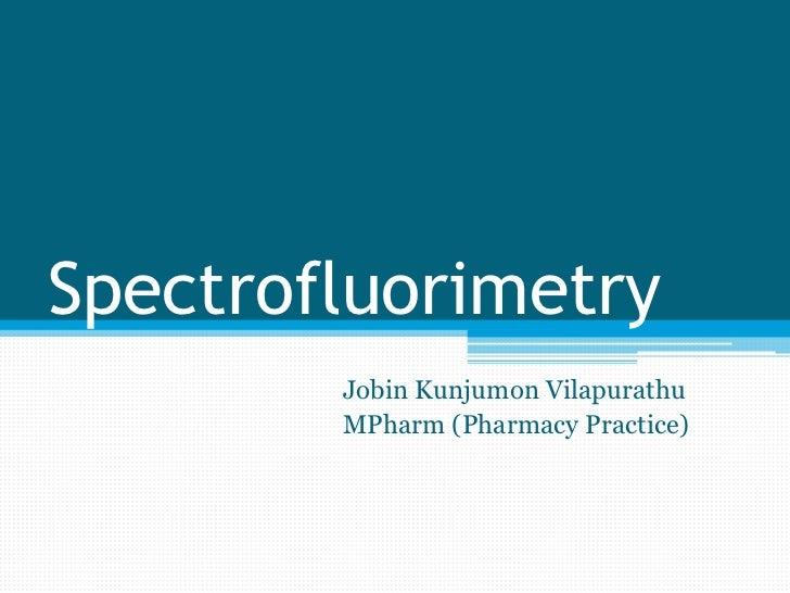 Spectrofluorimetry        Jobin Kunjumon Vilapurathu        MPharm (Pharmacy Practice)