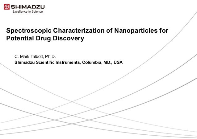 1 / 41 Spectroscopic Characterization of Nanoparticles for Potential Drug Discovery C. Mark Talbott, Ph.D. Shimadzu Scien...