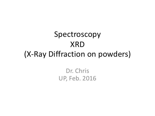 Spectroscopy XRD (X-Ray Diffraction on powders) Dr. Chris UP, Feb. 2016