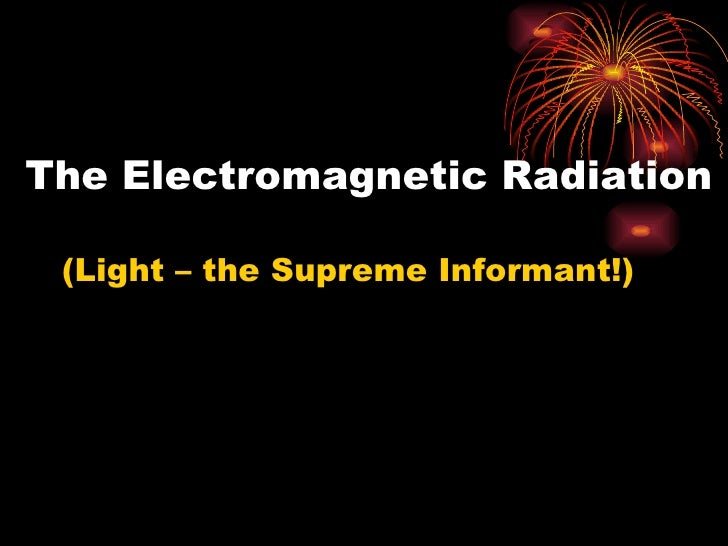 The Electromagnetic Radiation <ul><li>(Light – the Supreme Informant!) </li></ul>