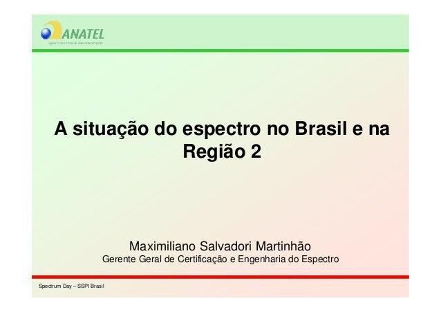 Spectrum Day – SSPI BrasilSpectrum Day – SSPI Brasil A situação do espectro no Brasil e na Região 2 Maximiliano Salvadori ...