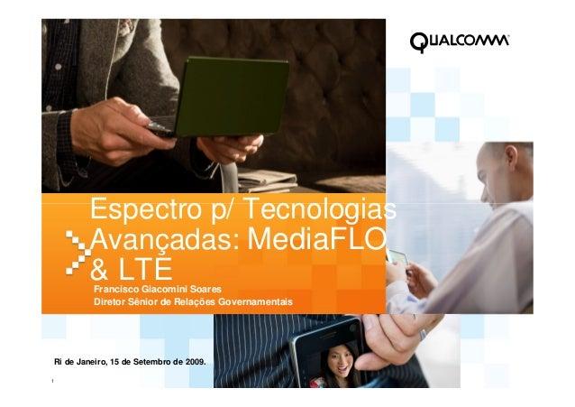 1 Espectro p/ Tecnologias Avançadas: MediaFLO & LTEFrancisco Giacomini Soares Diretor Sênior de Relações Governamentais Ri...