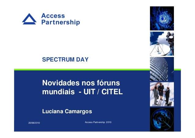 © Novidades nos fóruns mundiais - UIT / CITEL Luciana Camargos 20/08/2010 Access Partnership 2010 SPECTRUM DAY