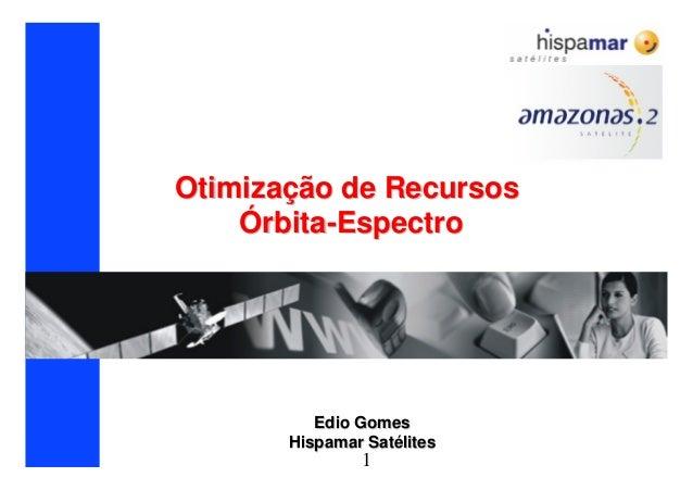 1 OtimizaOtimizaçção de Recursosão de Recursos ÓÓrbitarbita--EspectroEspectro Edio GomesEdio Gomes Hispamar SatHispamar Sa...