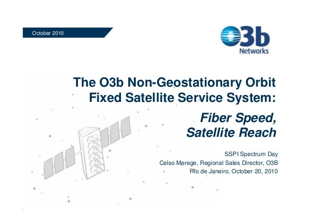 The O3b Non-Geostationary Orbit Fixed Satellite Service System: Fiber Speed, Satellite Reach October 2010 SSPI Spectrum Da...