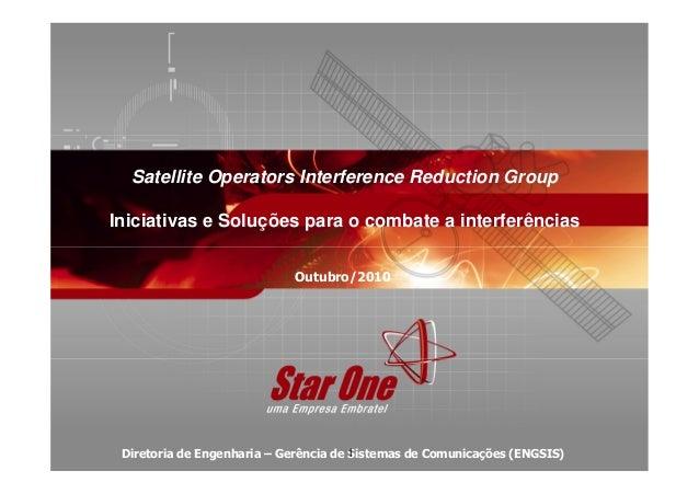 Satellite Operators Interference Reduction Group Iniciativas e Soluções para o combate a interferências Diretoria de Engen...