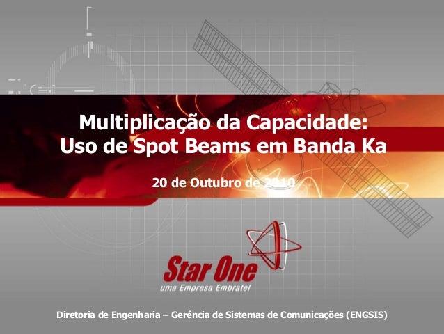 Confidencial 1 / 15 Multiplicação da Capacidade: Uso de Spot Beams em Banda Ka 20 de Outubro de 2010 Diretoria de Engenhar...
